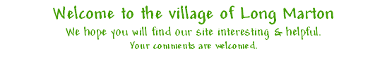 Welcome to the village of Long Marton We hope you will find our site interesting & helpful. Your comments are welcomed.